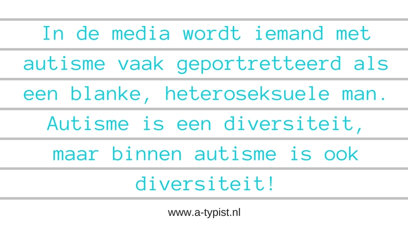 In de media wordt iemand met autisme vaak geportretteerd als een blanke, heteroseksuele man. Autisme is een diversiteit, maar binnen autisme is ook diversiteit!